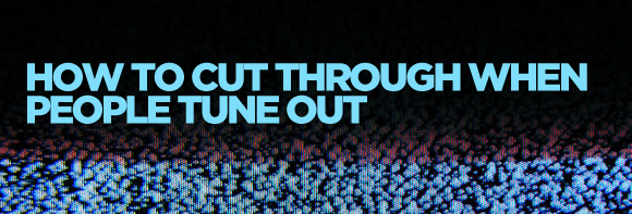 How do you cut through when people tune out?