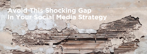 Avoid This Shocking Gap In Your Social Media Strategy